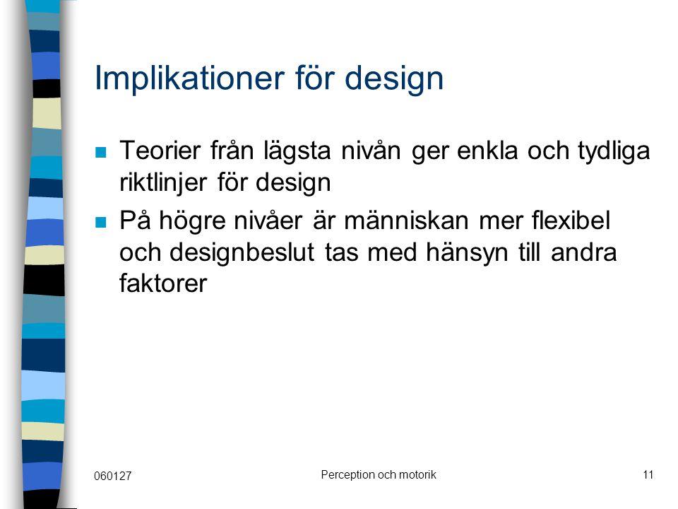 060127 Perception och motorik11 Implikationer för design Teorier från lägsta nivån ger enkla och tydliga riktlinjer för design På högre nivåer är människan mer flexibel och designbeslut tas med hänsyn till andra faktorer