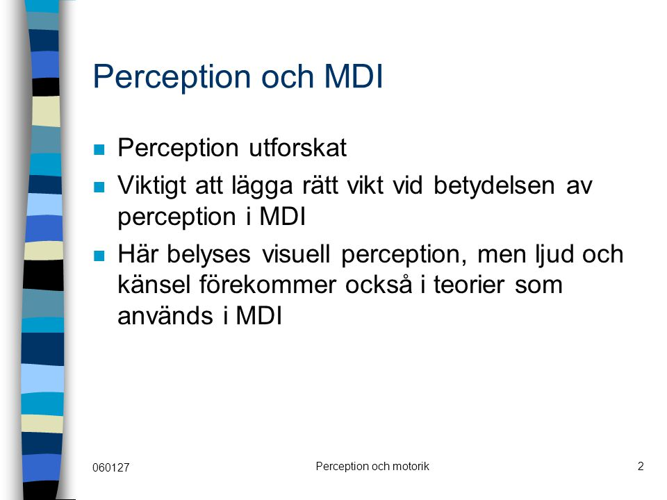 060127 Perception och motorik2 Perception och MDI Perception utforskat Viktigt att lägga rätt vikt vid betydelsen av perception i MDI Här belyses visuell perception, men ljud och känsel förekommer också i teorier som används i MDI