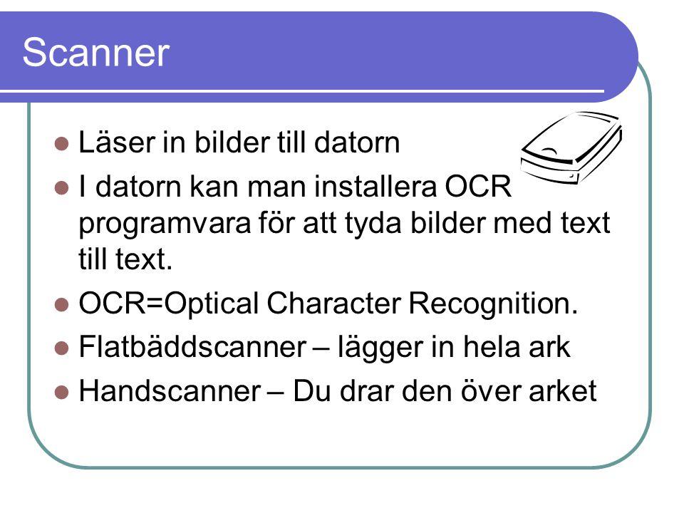 Scanner Läser in bilder till datorn I datorn kan man installera OCR programvara för att tyda bilder med text till text. OCR=Optical Character Recognit
