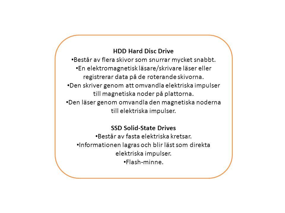 HDD Hard Disc Drive Består av flera skivor som snurrar mycket snabbt. En elektromagnetisk läsare/skrivare läser eller registrerar data på de roterande