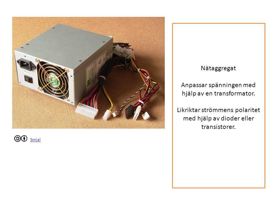 Smial Nätaggregat Anpassar spänningen med hjälp av en transformator. Likriktar strömmens polaritet med hjälp av dioder eller transistorer.