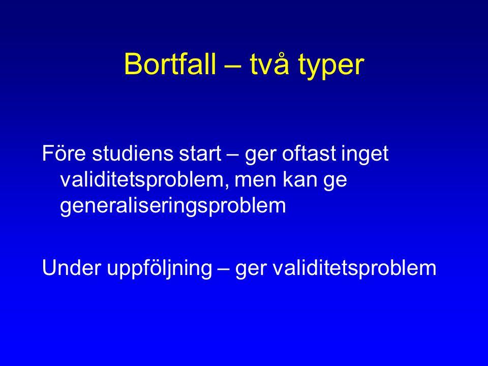 Bortfall – två typer Före studiens start – ger oftast inget validitetsproblem, men kan ge generaliseringsproblem Under uppföljning – ger validitetsproblem