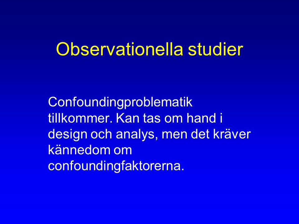 Observationella studier Confoundingproblematik tillkommer.