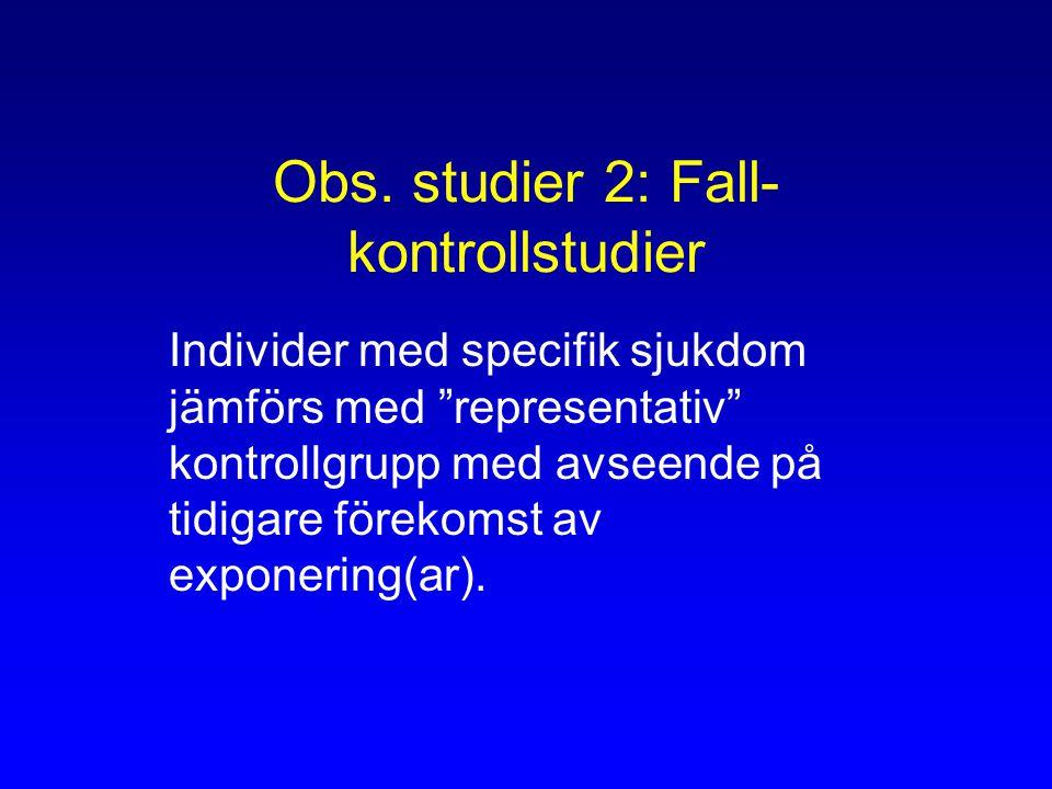 """Obs. studier 2: Fall- kontrollstudier Individer med specifik sjukdom jämförs med """"representativ"""" kontrollgrupp med avseende på tidigare förekomst av e"""