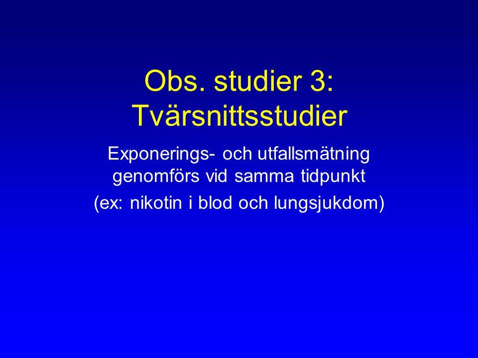 Obs. studier 3: Tvärsnittsstudier Exponerings- och utfallsmätning genomförs vid samma tidpunkt (ex: nikotin i blod och lungsjukdom)