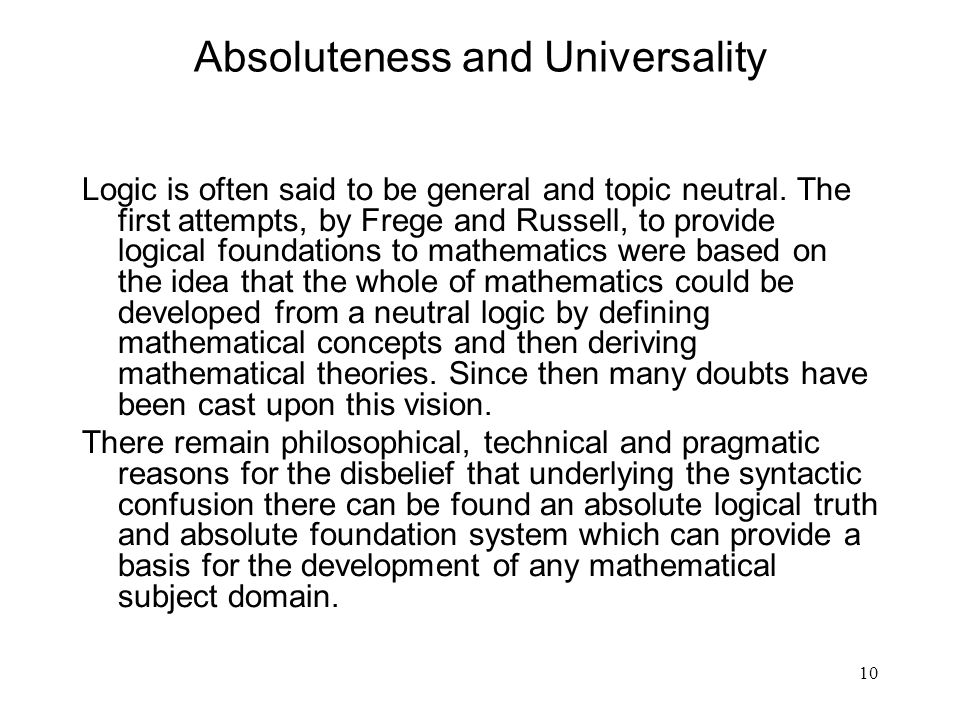 10 Absoluteness and Universality Logic is often said to be general and topic neutral. The first attempts, by Frege and Russell, to provide logical fou
