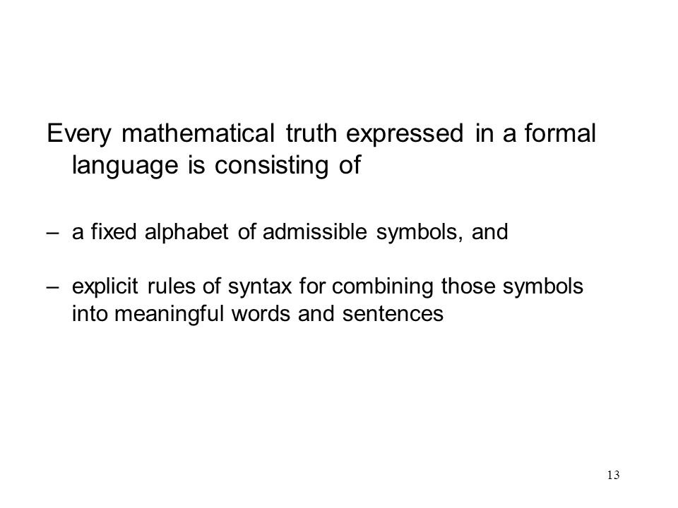 13 Every mathematical truth expressed in a formal language is consisting of –a fixed alphabet of admissible symbols, and –explicit rules of syntax for
