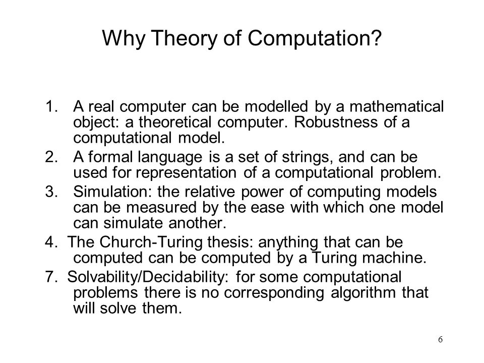 6 Why Theory of Computation? 1.A real computer can be modelled by a mathematical object: a theoretical computer. Robustness of a computational model.
