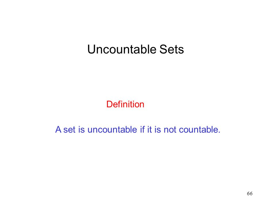 66 A set is uncountable if it is not countable. Definition Uncountable Sets