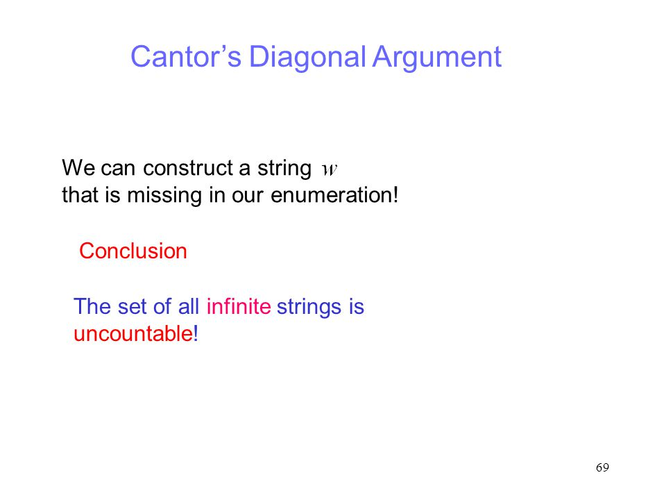 69 Cantor's Diagonal Argument We can construct a string that is missing in our enumeration! The set of all infinite strings is uncountable! Conclusion