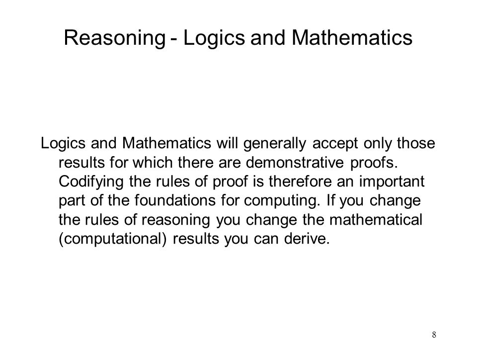 8 Reasoning - Logics and Mathematics Logics and Mathematics will generally accept only those results for which there are demonstrative proofs. Codifyi