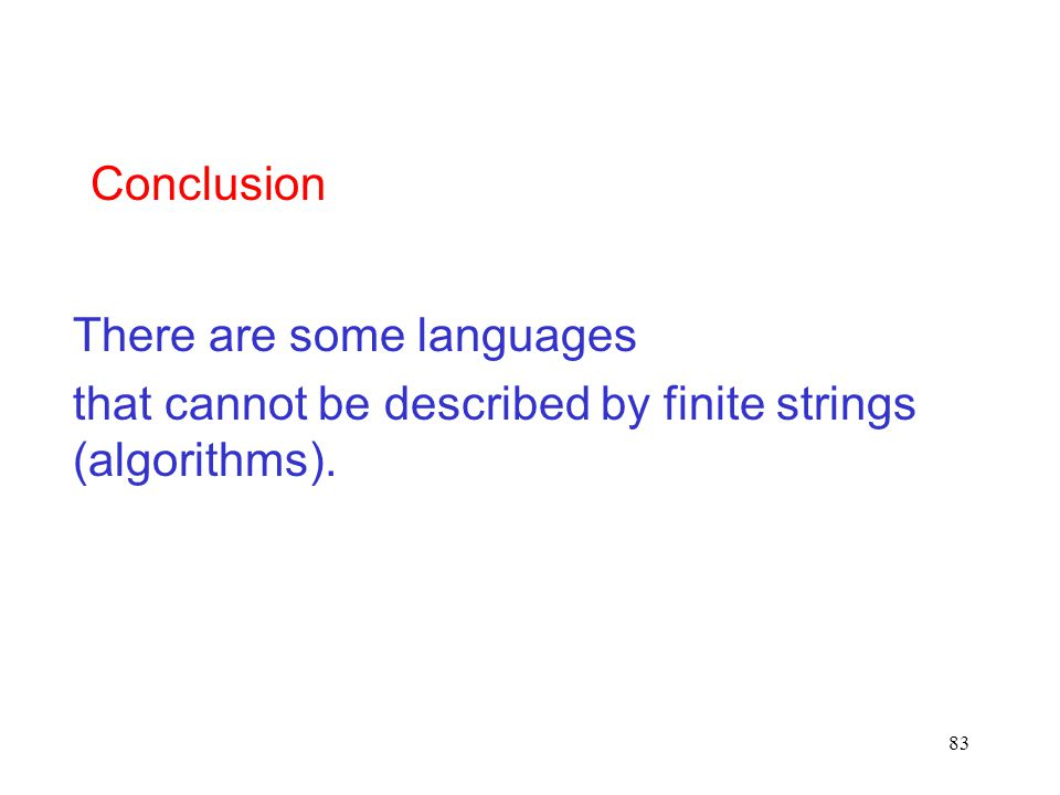 83 There are some languages that cannot be described by finite strings (algorithms). Conclusion