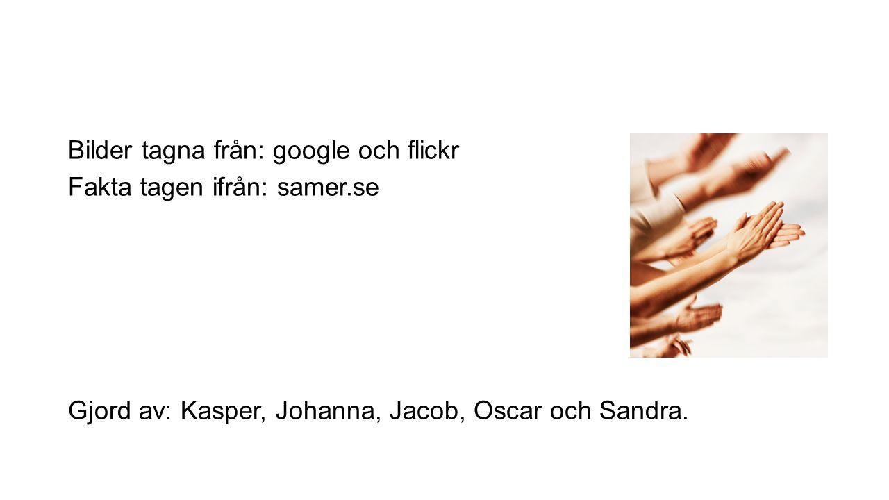 Bilder tagna från: google och flickr Fakta tagen ifrån: samer.se Gjord av: Kasper, Johanna, Jacob, Oscar och Sandra.