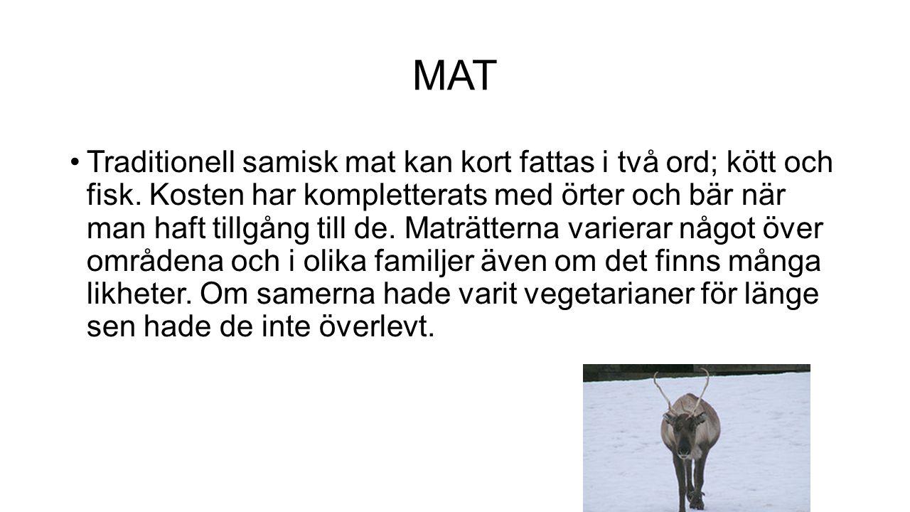 MAT Traditionell samisk mat kan kort fattas i två ord; kött och fisk. Kosten har kompletterats med örter och bär när man haft tillgång till de. Maträt