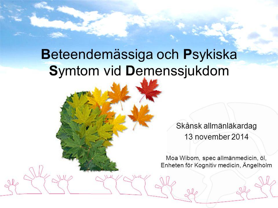 Beteendemässiga och Psykiska Symtom vid Demenssjukdom Skånsk allmänläkardag 13 november 2014 Moa Wibom, spec allmänmedicin, öl, Enheten för Kognitiv medicin, Ängelholm