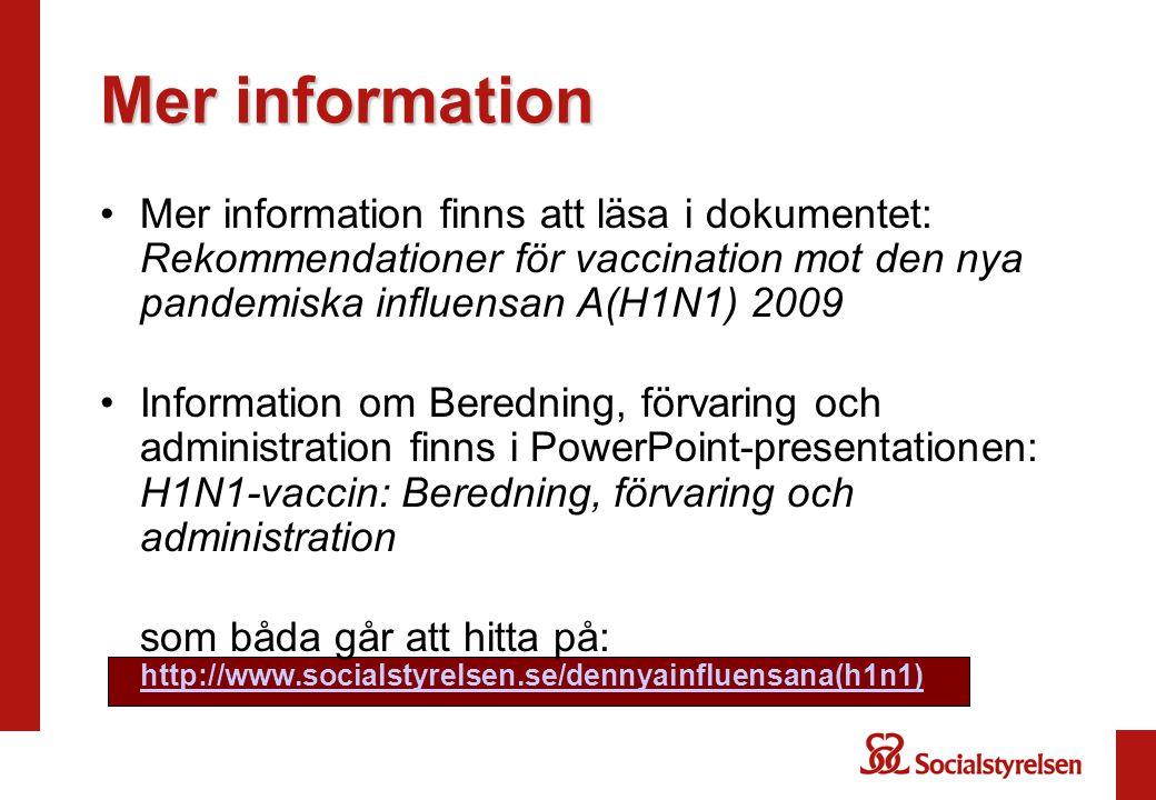 Mer information Mer information finns att läsa i dokumentet: Rekommendationer för vaccination mot den nya pandemiska influensan A(H1N1) 2009 Information om Beredning, förvaring och administration finns i PowerPoint-presentationen: H1N1-vaccin: Beredning, förvaring och administration som båda går att hitta på: http://www.socialstyrelsen.se/dennyainfluensana(h1n1) http://www.socialstyrelsen.se/dennyainfluensana(h1n1)