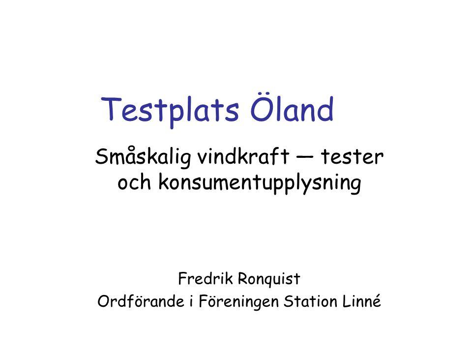 Testplats Öland Småskalig vindkraft — tester och konsumentupplysning Fredrik Ronquist Ordförande i Föreningen Station Linné