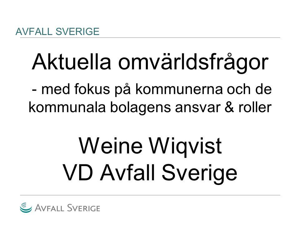 AVFALL SVERIGE Aktuella omvärldsfrågor - med fokus på kommunerna och de kommunala bolagens ansvar & roller Weine Wiqvist VD Avfall Sverige