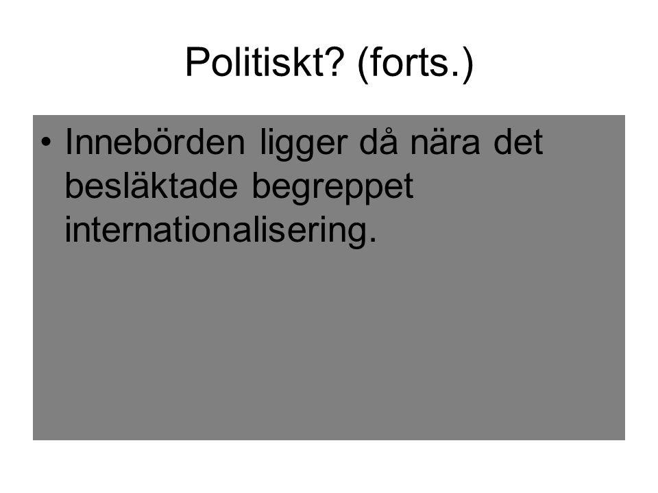 Politiskt? (forts.) Innebörden ligger då nära det besläktade begreppet internationalisering.