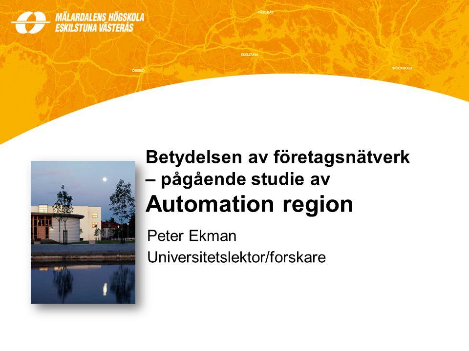 Betydelsen av företagsnätverk – pågående studie av Automation region Peter Ekman Universitetslektor/forskare