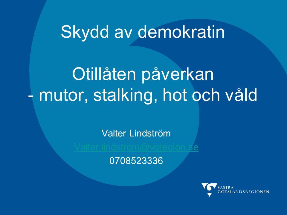 Skydd av demokratin Otillåten påverkan - mutor, stalking, hot och våld Valter Lindström Valter.lindstrom@vgregion.se 0708523336