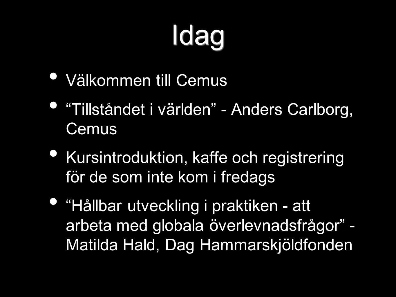 Idag Välkommen till Cemus Tillståndet i världen - Anders Carlborg, Cemus Kursintroduktion, kaffe och registrering för de som inte kom i fredags Hållbar utveckling i praktiken - att arbeta med globala överlevnadsfrågor - Matilda Hald, Dag Hammarskjöldfonden