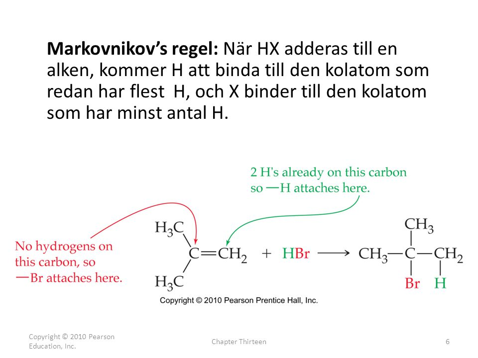Copyright © 2010 Pearson Education, Inc. Chapter Thirteen6 Markovnikov's regel: När HX adderas till en alken, kommer H att binda till den kolatom som