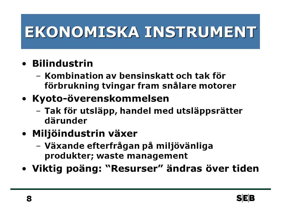 8 EKONOMISKA INSTRUMENT Bilindustrin –Kombination av bensinskatt och tak för förbrukning tvingar fram snålare motorer Kyoto-överenskommelsen –Tak för utsläpp, handel med utsläppsrätter därunder Miljöindustrin växer –Växande efterfrågan på miljövänliga produkter; waste management Viktig poäng: Resurser ändras över tiden