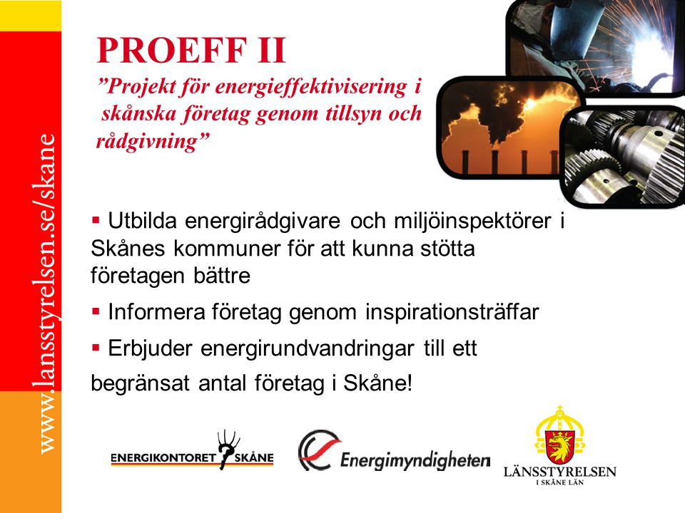 PROEFF II Projekt för energieffektivisering i skånska företag genom tillsyn och rådgivning  Utbilda energirådgivare och miljöinspektörer i Skånes kommuner för att kunna stötta företagen bättre  Informera företag genom inspirationsträffar  Erbjuder energirundvandringar till ett begränsat antal företag i Skåne!
