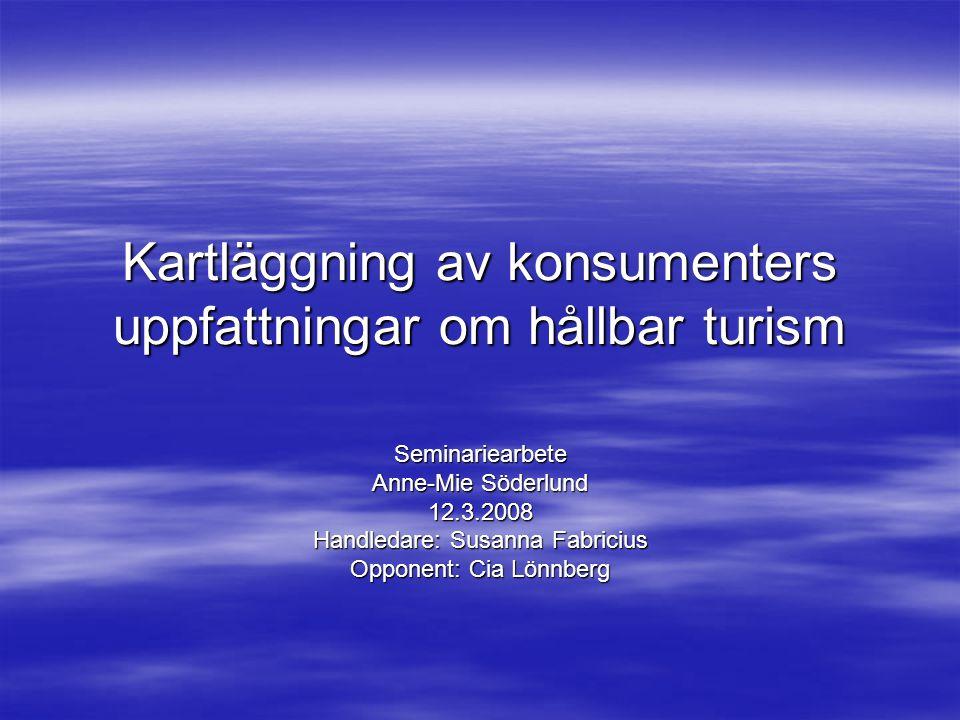 Kartläggning av konsumenters uppfattningar om hållbar turism Seminariearbete Anne-Mie Söderlund 12.3.2008 Handledare: Susanna Fabricius Opponent: Cia