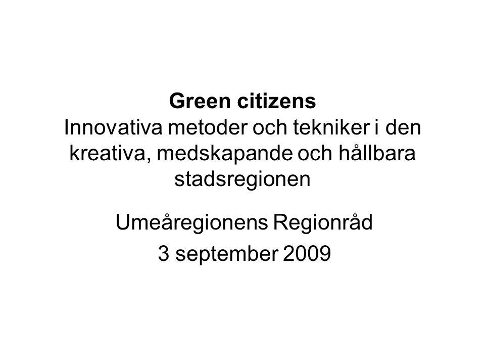 Green citizens Innovativa metoder och tekniker i den kreativa, medskapande och hållbara stadsregionen Umeåregionens Regionråd 3 september 2009