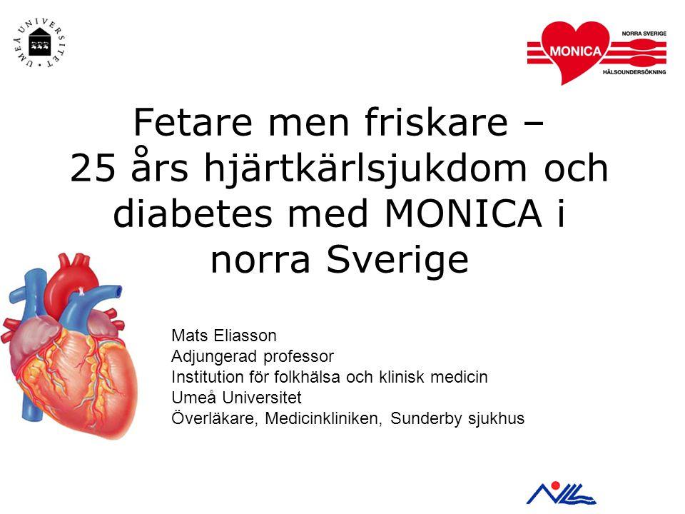 Fetare men friskare – 25 års hjärtkärlsjukdom och diabetes med MONICA i norra Sverige Mats Eliasson Adjungerad professor Institution för folkhälsa och klinisk medicin Umeå Universitet Överläkare, Medicinkliniken, Sunderby sjukhus