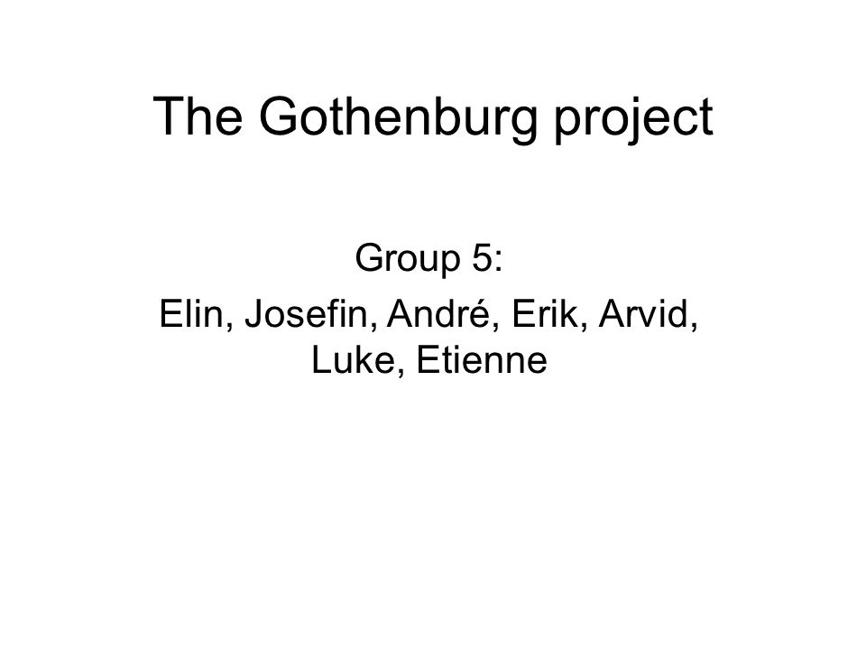 The Gothenburg project Group 5: Elin, Josefin, André, Erik, Arvid, Luke, Etienne