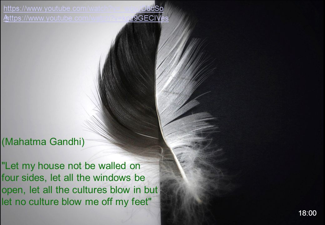 (Mahatma Gandhi) Let my house not be walled on four sides, let all the windows be open, let all the cultures blow in but let no culture blow me off my feet https://www.youtube.com/watch?v=_wovJD8cSo A https://www.youtube.com/watch?v=kpz9GECIVes 18:00