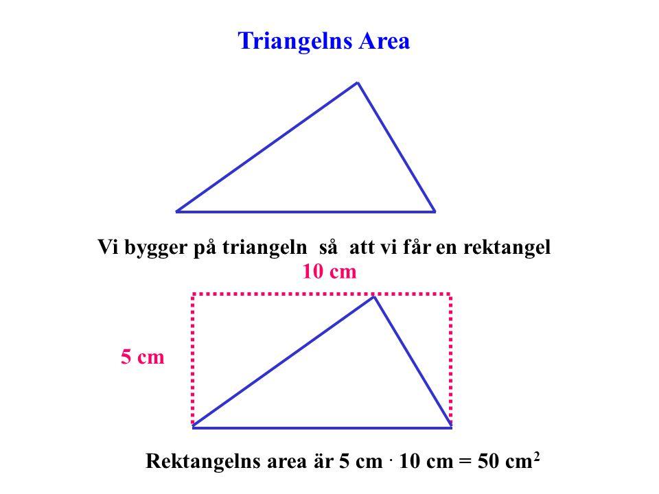 Triangelns Area Vi bygger på triangeln så att vi får en rektangel 5 cm 10 cm Rektangelns area är 5 cm. 10 cm = 50 cm 2