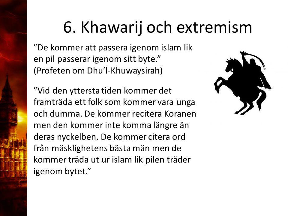 """6. Khawarij och extremism """"De kommer att passera igenom islam lik en pil passerar igenom sitt byte."""" (Profeten om Dhu'l-Khuwaysirah) """"Vid den yttersta"""