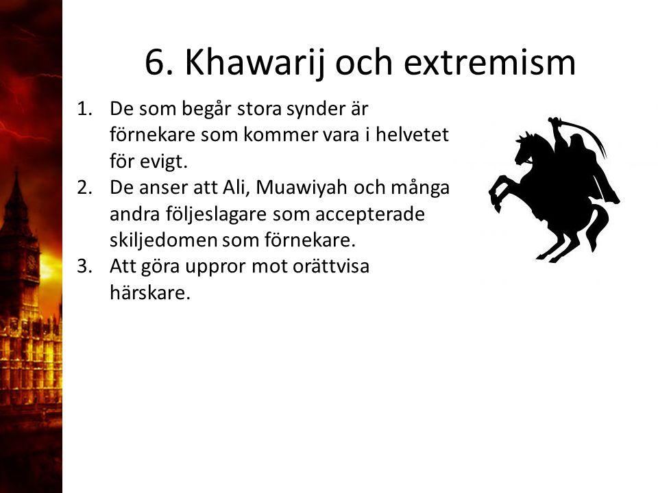 6. Khawarij och extremism 1.De som begår stora synder är förnekare som kommer vara i helvetet för evigt. 2.De anser att Ali, Muawiyah och många andra