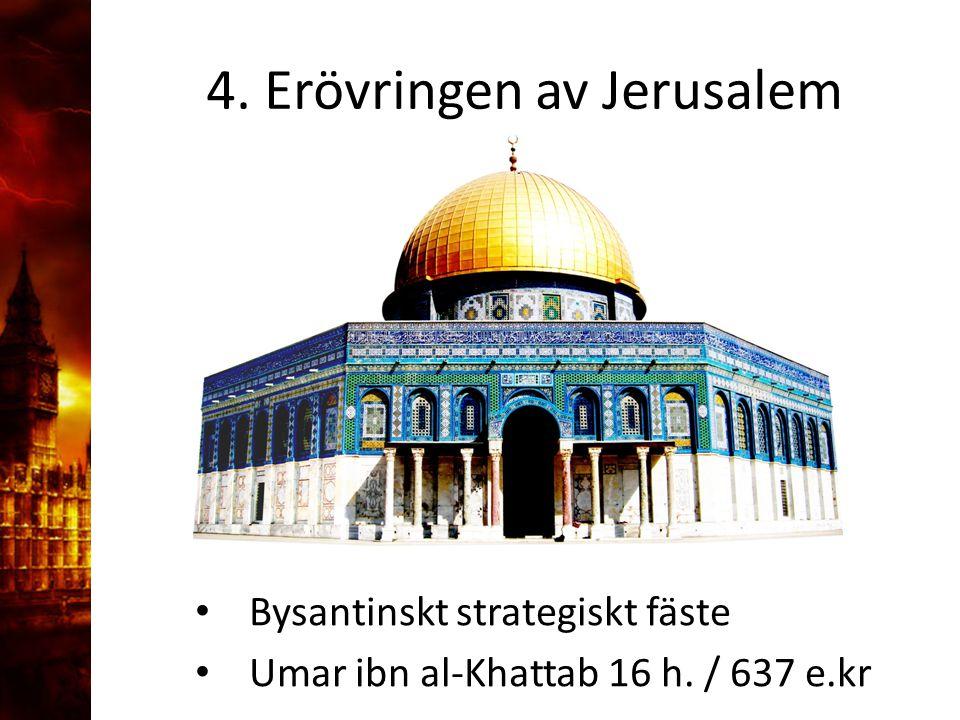 4. Erövringen av Jerusalem Bysantinskt strategiskt fäste Umar ibn al-Khattab 16 h. / 637 e.kr