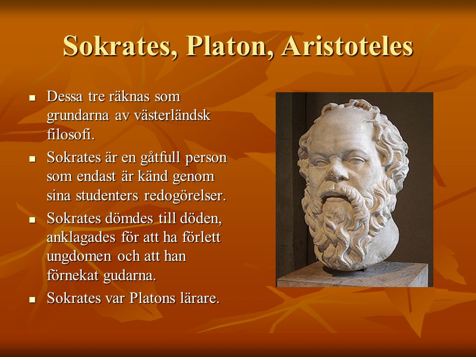 Sokrates, Platon, Aristoteles Dessa tre räknas som grundarna av västerländsk filosofi. Dessa tre räknas som grundarna av västerländsk filosofi. Sokrat