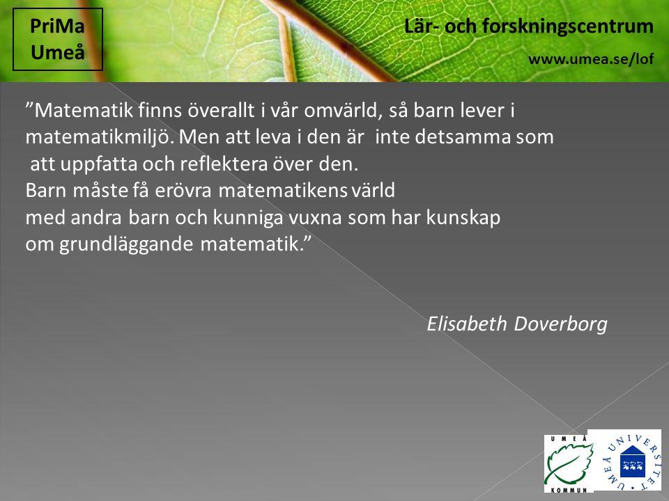 """Lär- och forskningscentrum www.umea.se/lof PriMa Umeå """"Matematik finns överallt i vår omvärld, så barn lever i matematikmiljö. Men att leva i den är i"""