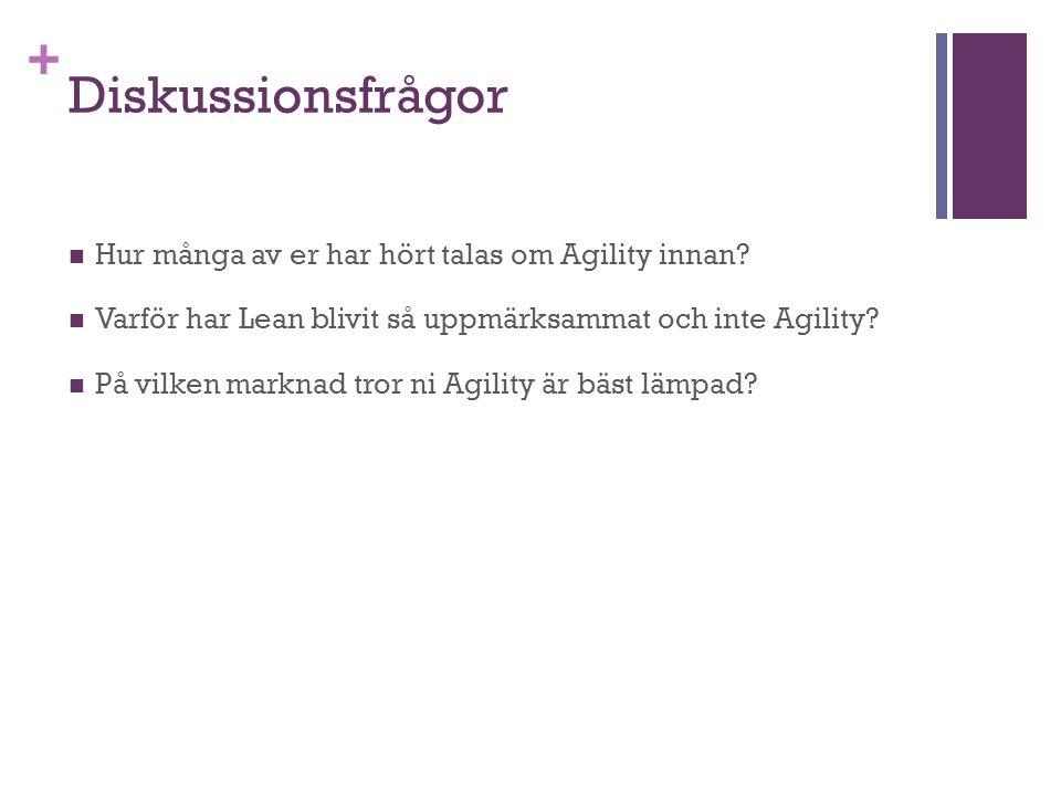 + Diskussionsfrågor Hur många av er har hört talas om Agility innan? Varför har Lean blivit så uppmärksammat och inte Agility? På vilken marknad tror