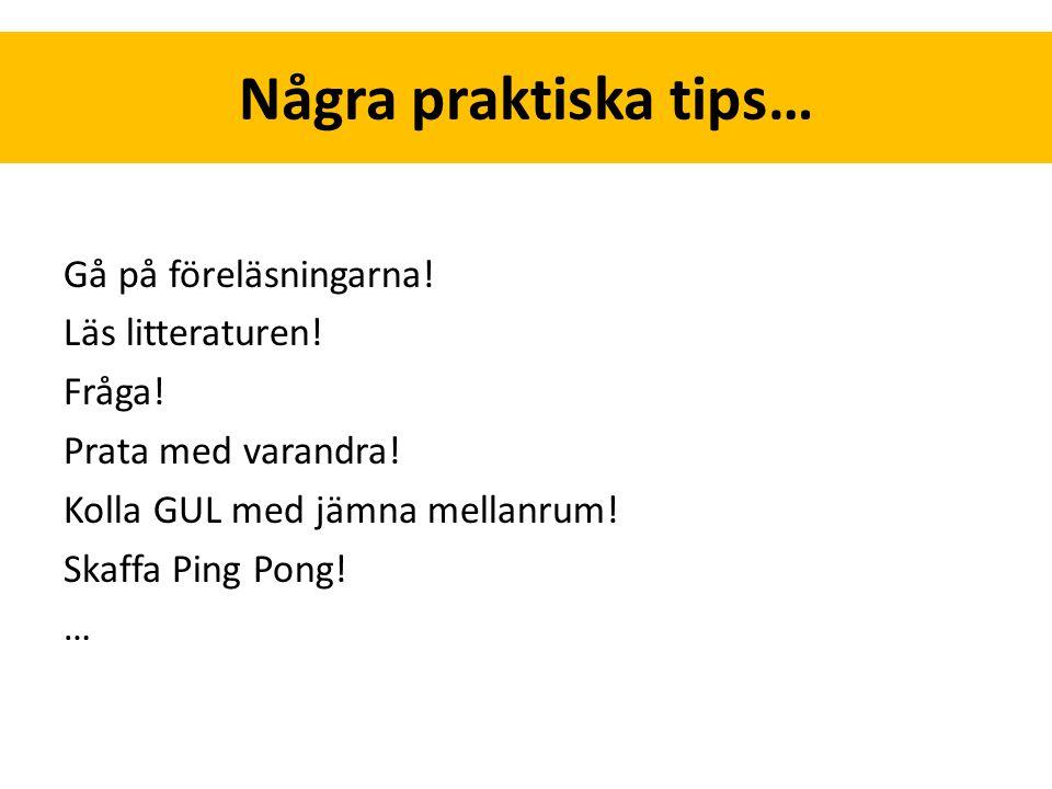 Några praktiska tips… Gå på föreläsningarna! Läs litteraturen! Fråga! Prata med varandra! Kolla GUL med jämna mellanrum! Skaffa Ping Pong! …