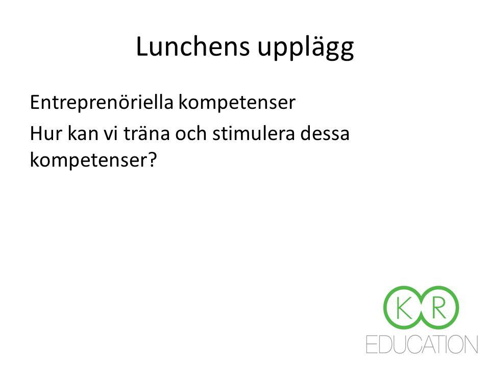 Lunchens upplägg Entreprenöriella kompetenser Hur kan vi träna och stimulera dessa kompetenser?