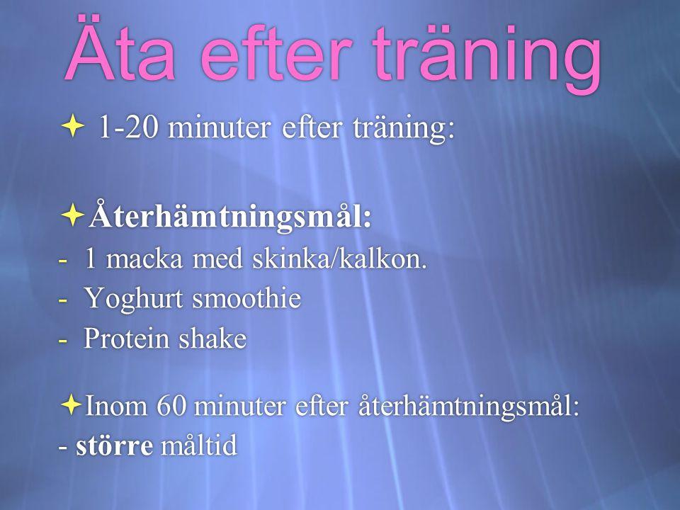 Äta efter träning  1-20 minuter efter träning:  Återhämtningsmål: -1 macka med skinka/kalkon. -Yoghurt smoothie -Protein shake  Inom 60 minuter eft