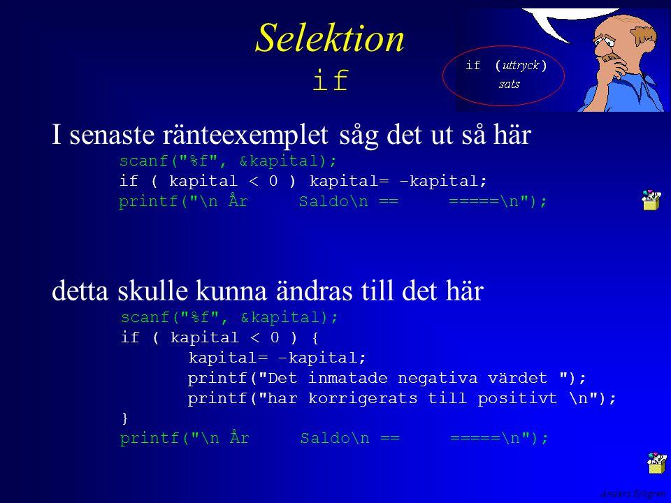 Anders Sjögren Selektion if detta skulle kunna ändras till det här scanf( %f , &kapital); if ( kapital < 0 ) { kapital= -kapital; printf( Det inmatade negativa värdet ); printf( har korrigerats till positivt \n ); } printf( \n År Saldo\n == =====\n ); I senaste ränteexemplet såg det ut så här scanf( %f , &kapital); if ( kapital < 0 ) kapital= -kapital; printf( \n År Saldo\n == =====\n );