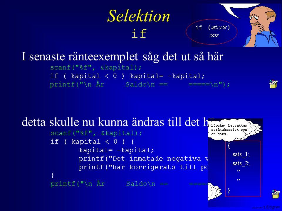 Anders Sjögren Selektion if detta skulle nu kunna ändras till det här scanf( %f , &kapital); if ( kapital < 0 ) { kapital= -kapital; printf( Det inmatade negativa värdet ); printf( har korrigerats till positivt \n ); } printf( \n År Saldo\n == =====\n ); I senaste ränteexemplet såg det ut så här scanf( %f , &kapital); if ( kapital < 0 ) kapital= -kapital; printf( \n År Saldo\n == =====\n );