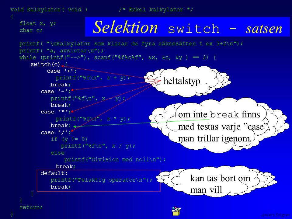 Anders Sjögren void Kalkylator( void ) /* Enkel kalkylator */ { float x, y; char c; printf( \nKalkylator som klarar de fyra räknesätten t ex 3+2\n ); printf( a, avslutar\n ); while (printf( --> ), scanf( %f%c%f , &x, &c, &y ) == 3) { switch(c) { case + : printf( %f\n , x + y); break; case - : printf( %f\n , x - y); break; case * : printf( %f\n , x * y); break; case / : if (y != 0) printf( %f\n , x / y); else printf( Division med noll\n ); break; default: printf( Felaktig operator\n ); break; } return; } Selektion switch - satsen heltalstyp om inte break finns med testas varje case , man trillar igenom.