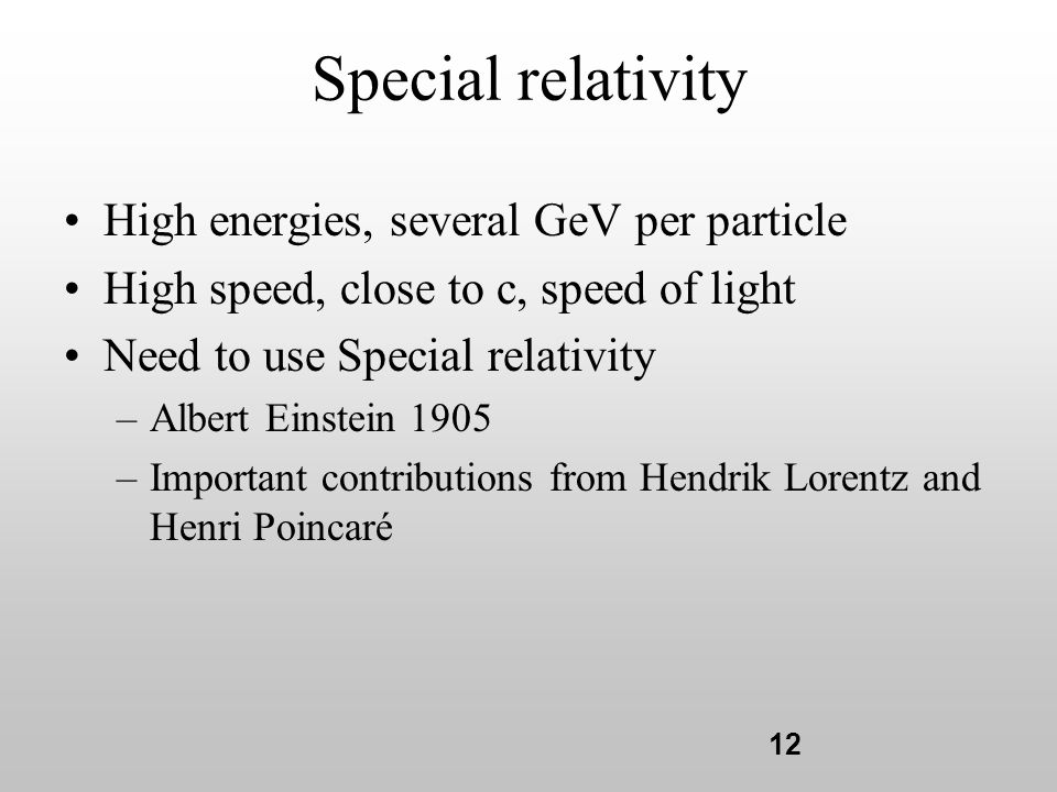 12 Special relativity High energies, several GeV per particle High speed, close to c, speed of light Need to use Special relativity –Albert Einstein 1