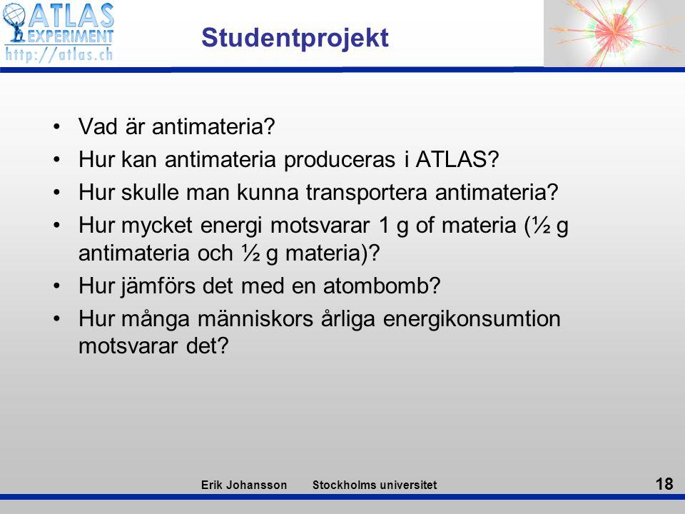 18 Erik Johansson Stockholms universitet Studentprojekt Vad är antimateria? Hur kan antimateria produceras i ATLAS? Hur skulle man kunna transportera