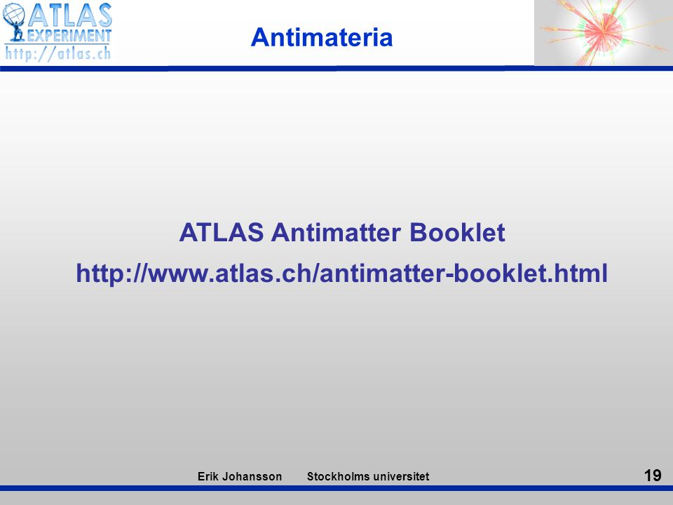 19 Erik Johansson Stockholms universitet Antimateria ATLAS Antimatter Booklet http://www.atlas.ch/antimatter-booklet.html